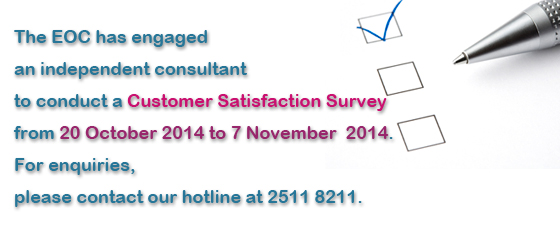 The EOC has engaged an independent consultant to conduct a Customer Satisfaction Survey from 20 October 2014 to 7 November 2014.  For enquiries, please contact our hotline at 2511 8211.