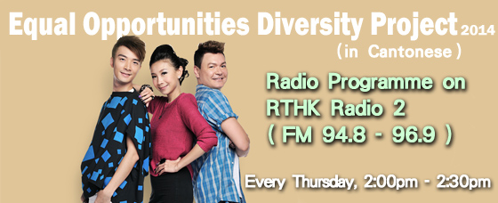 Radio Programme on RTHK Radio 2 (FM 94.8 - 96.9), Equal Opportunities Diversity Project 2014 (in Cantonese), Every Thursday, 2:00pm - 2:30pm
