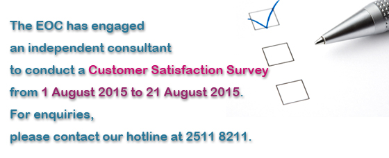The EOC has engaged an independent consultant to conduct a Customer Satisfaction Survey from 1 August 2015 to 21 August 2015.  For enquiries, please contact our hotline at 2511 8211.