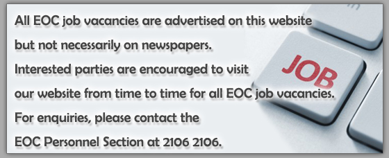 All EOC job vacancies are advertised on this website but not necessarily on newspapers. Interested parties are encouraged to visit our website from time to time for all EOC job vacancies. For enquiries, please contact the EOC Personnel Section at 2106 2106.