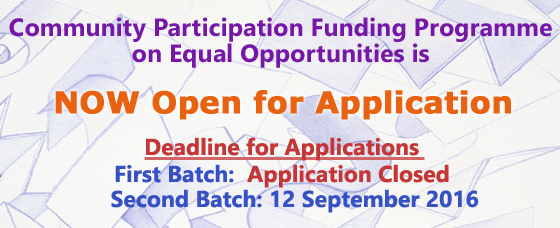 Community Participation Funding Programme on Equal Opportunities is now open for application<br />Deadline for Applications<br />First Batch: Application Closed<br />Second Batch: 12 September 2016