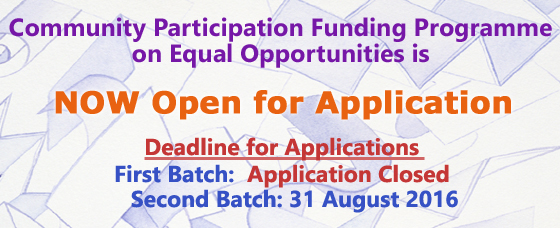 Community Participation Funding Programme on Equal Opportunities is now open for application<br />Deadline for Applications<br />First Batch: 16 May 2016 <br />Second Batch: 31 August 2016