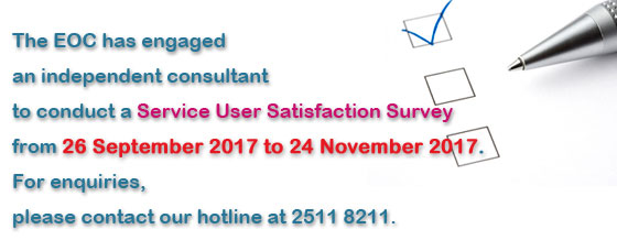 The EOC has engaged an independent consultant to conduct a Service User Satisfaction Survey from 26 September 2017 to 10 November 2017.  For enquiries, please contact our hotline at 2511 8211.