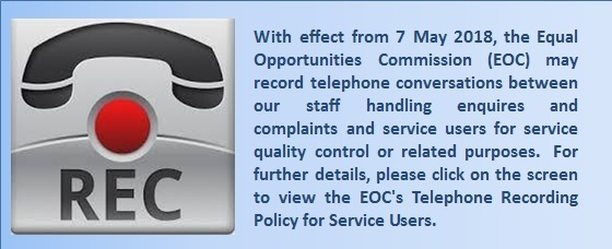 With effect from 7 May 2018, the Equal Opportunities Commission (EOC) may record telephone conversations between our staff handling enquires and complaints and service users for service quality control or related purposes.  For further details, please click on the screen to view the EOC