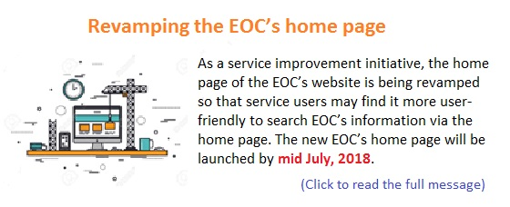Revamping the EOC's home page. As a service improvement initiative, the home page of the EOC's website is being revamped so that service users may find it more user-friendly to search EOC's information via the home page. The new EOC's home page will be launched by mid July, 2018. (Click to read the full message)
